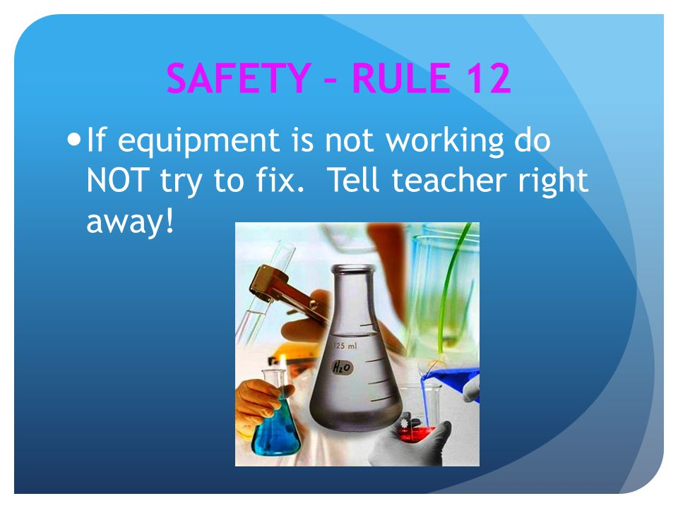 SAFETY – RULE 12 If equipment is not working do NOT try to fix. Tell teacher right away!