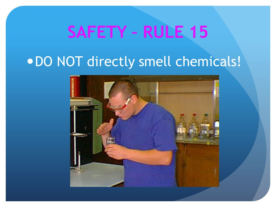 SAFETY – RULE 15 DO NOT directly smell chemicals!