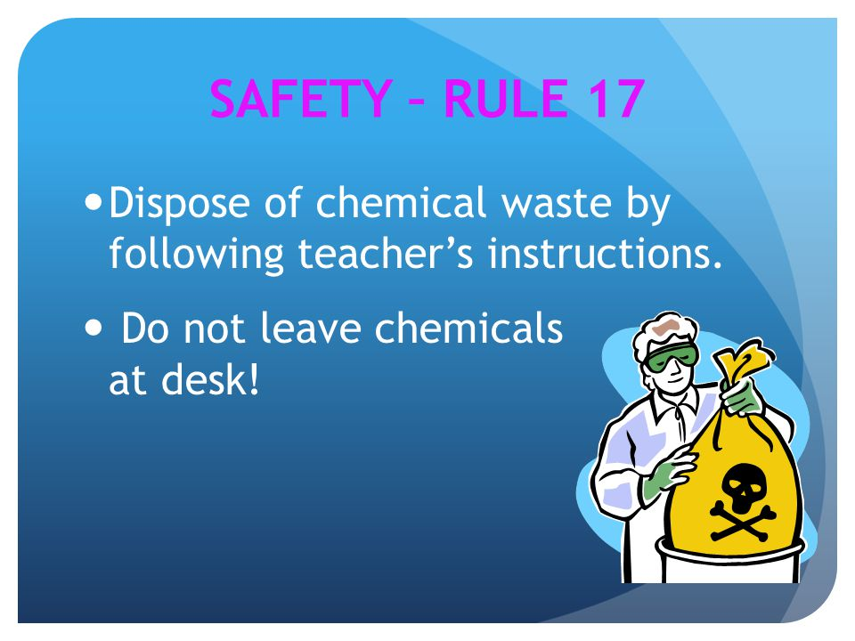 SAFETY – RULE 17 Dispose of chemical waste by following teacher's instructions.