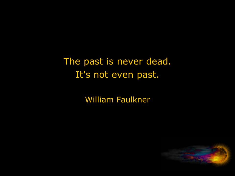The past is never dead. It s not even past. William Faulkner