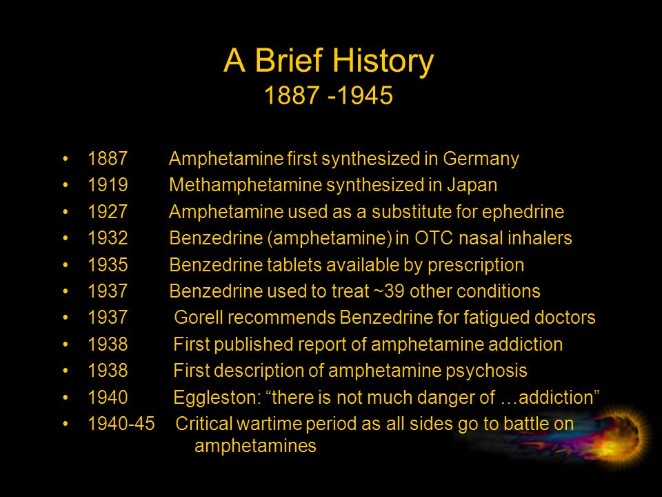 A Brief History 1887 -1945 1887 Amphetamine first synthesized in Germany. 1919 Methamphetamine synthesized in Japan.