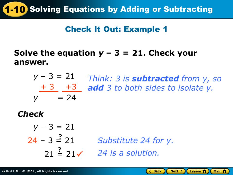 Check It Out: Example 1 Solve the equation y – 3 = 21. Check your answer. y – 3 = 21. Think: 3 is subtracted from y, so.