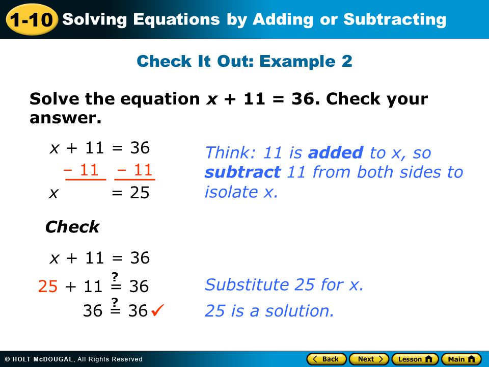 Check It Out: Example 2 Solve the equation x + 11 = 36. Check your answer. x + 11 = 36. Think: 11 is added to x, so.