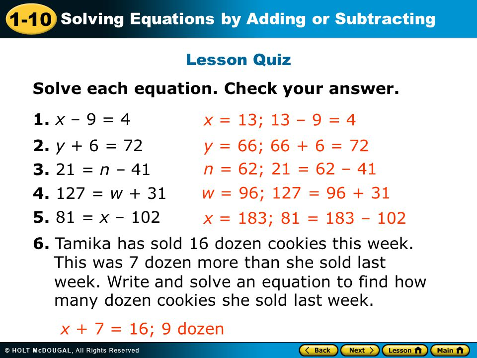Lesson Quiz Solve each equation. Check your answer. 1. x – 9 = 4. 2. y + 6 = 72. 3. 21 = n – 41.