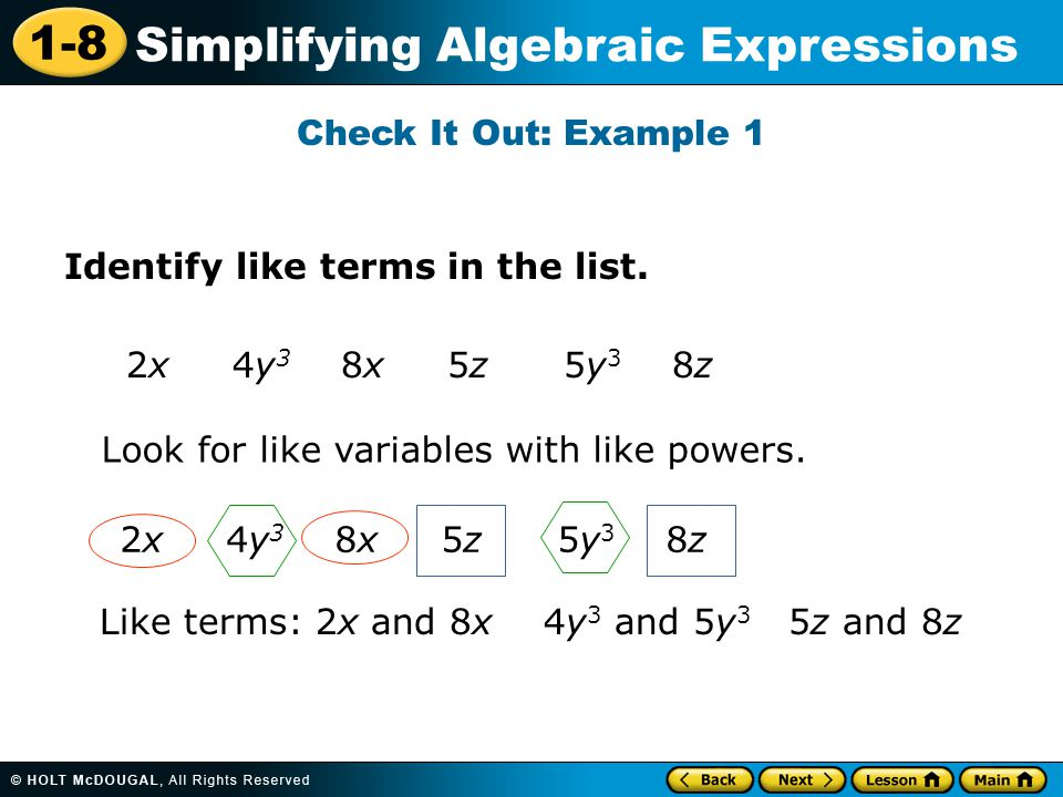 Check It Out: Example 1 Identify like terms in the list. 2x 4y3 8x 5z 5y3 8z. Look for like variables with like powers.