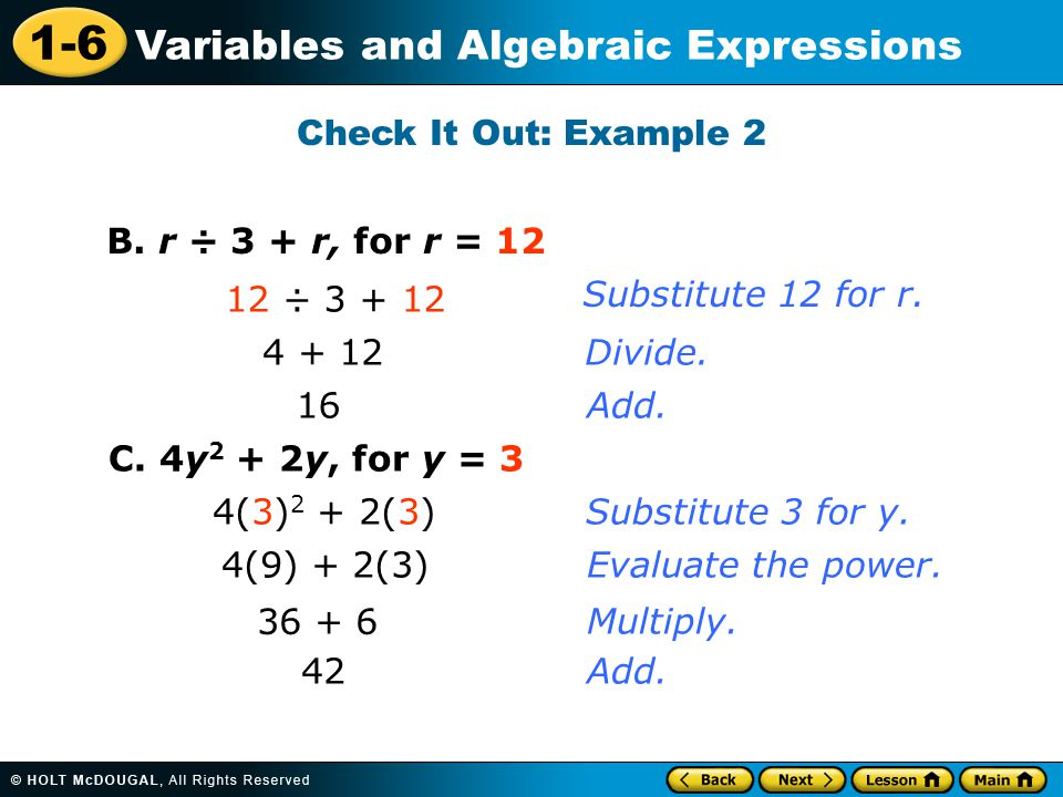 Check It Out: Example 2 B. r ÷ 3 + r, for r = 12. 12 ÷ 3 + 12. Substitute 12 for r. 4 + 12. Divide.