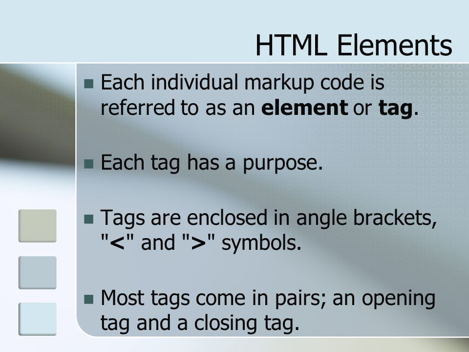 HTML Elements Each individual markup code is referred to as an element or tag. Each tag has a purpose.