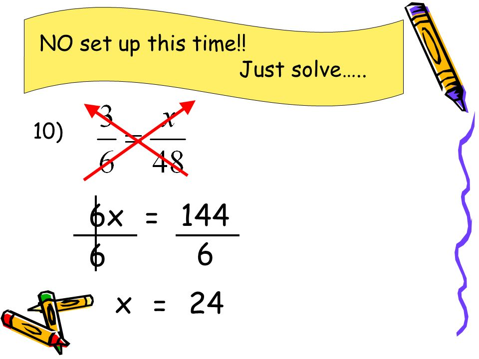 NO set up this time!! Just solve….. 10) 6x = 144 6 6 x = 24