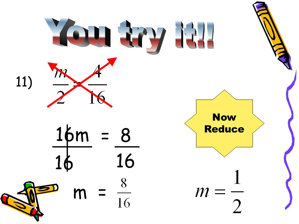 You try it!! 11) Now Reduce 16m = 8 16 16 m =
