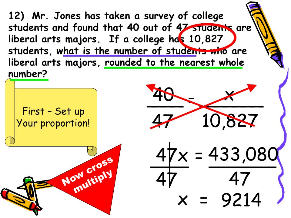 12) Mr. Jones has taken a survey of college students and found that 40 out of 47 students are liberal arts majors. If a college has 10,827 students, what is the number of students who are liberal arts majors, rounded to the nearest whole number