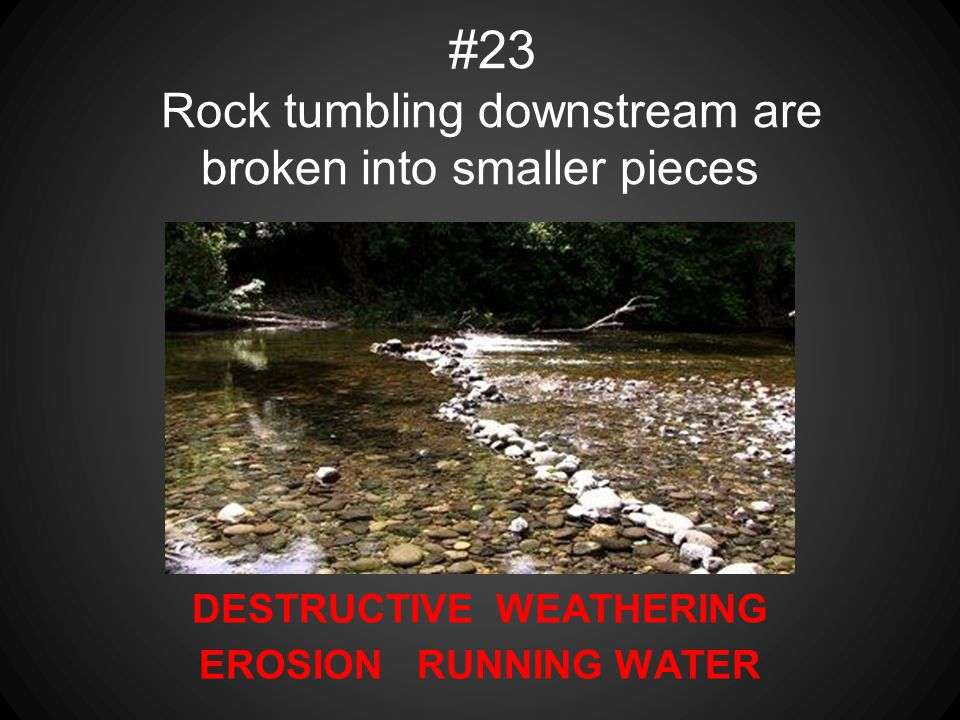 #23 Rock tumbling downstream are broken into smaller pieces