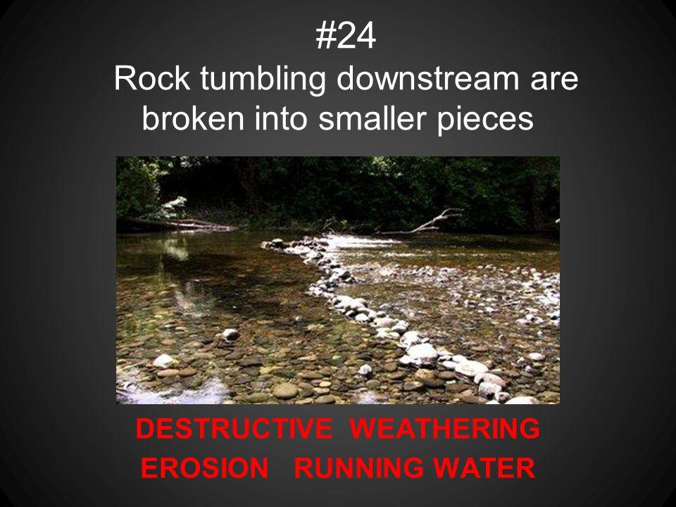 #24 Rock tumbling downstream are broken into smaller pieces