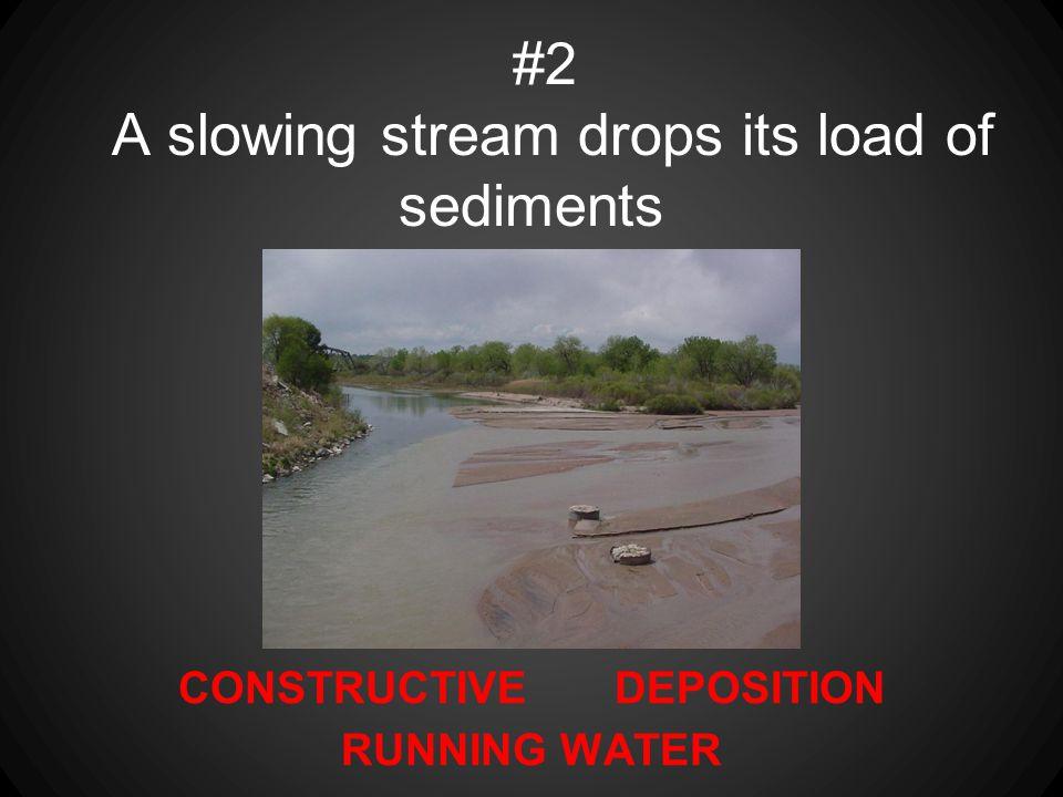 #2 A slowing stream drops its load of sediments
