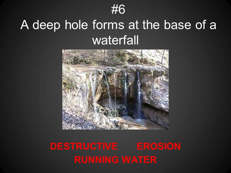 #6 A deep hole forms at the base of a waterfall