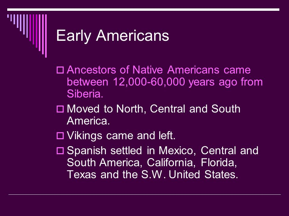 Early Americans Ancestors of Native Americans came between 12,000-60,000 years ago from Siberia. Moved to North, Central and South America.