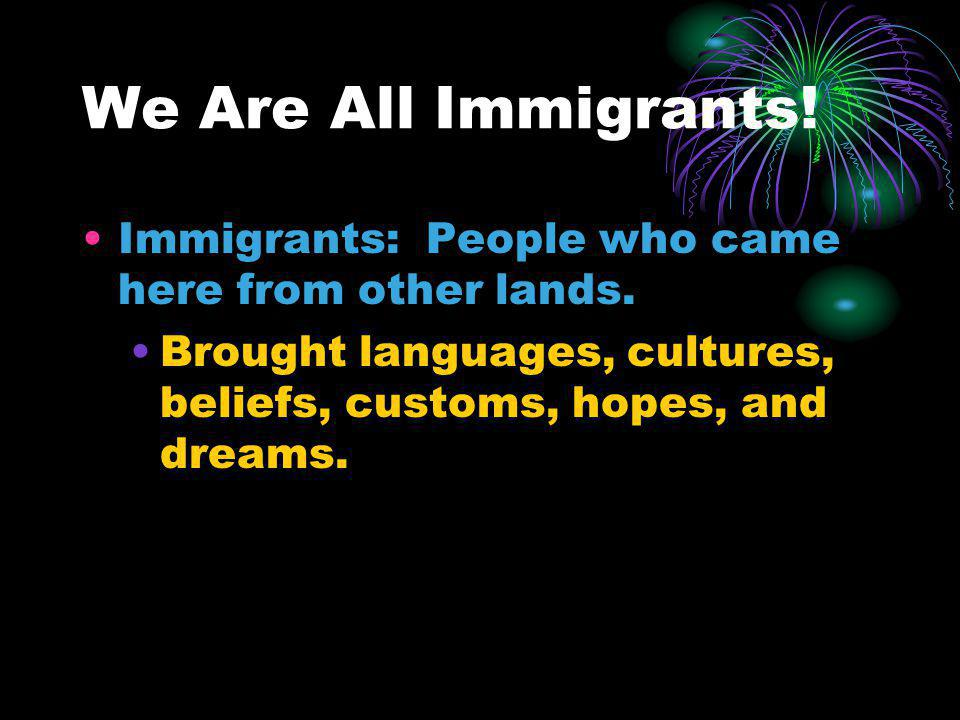 We Are All Immigrants. Immigrants: People who came here from other lands.