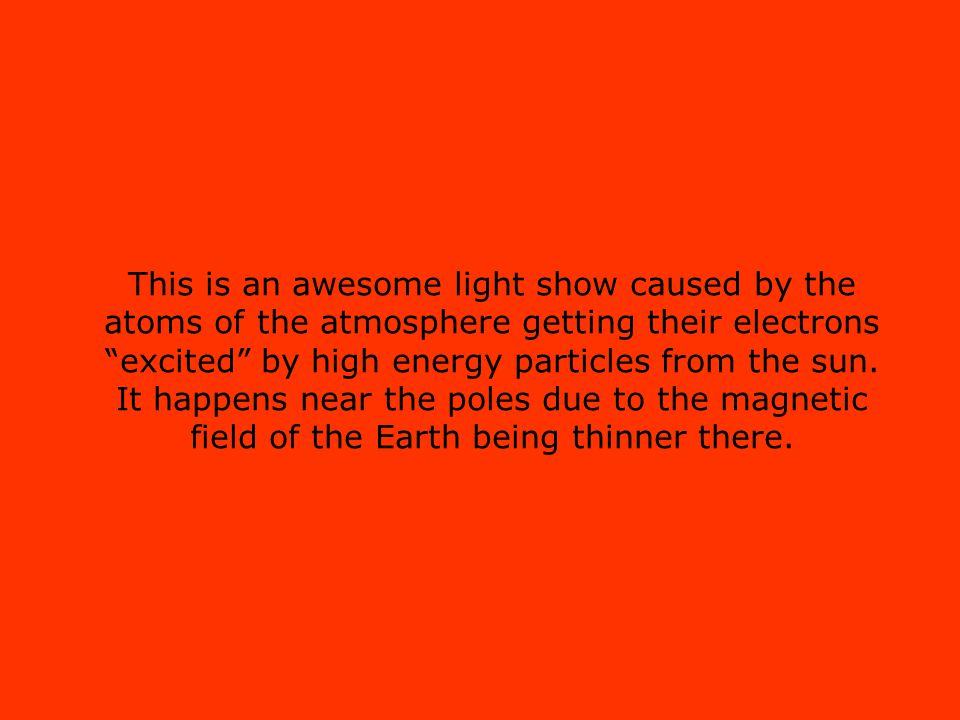 This is an awesome light show caused by the atoms of the atmosphere getting their electrons excited by high energy particles from the sun.