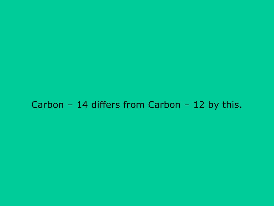 Carbon – 14 differs from Carbon – 12 by this.