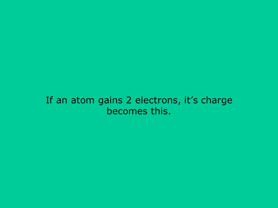 If an atom gains 2 electrons, it's charge becomes this.