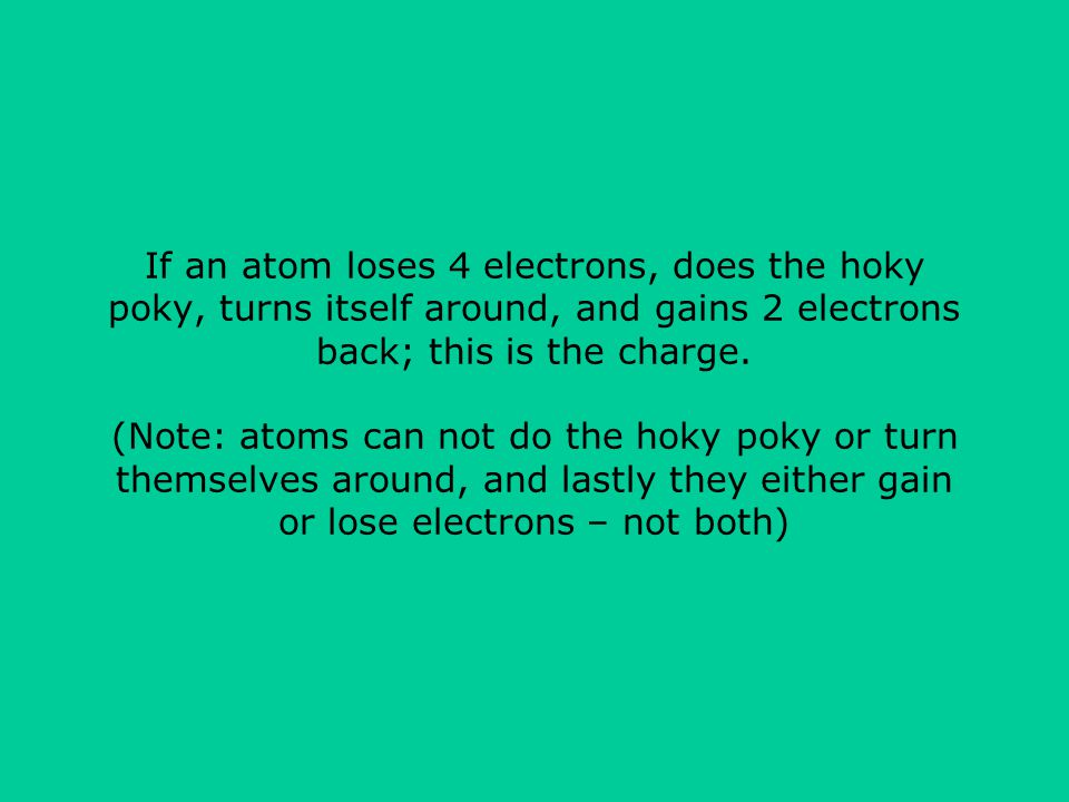 If an atom loses 4 electrons, does the hoky poky, turns itself around, and gains 2 electrons back; this is the charge.