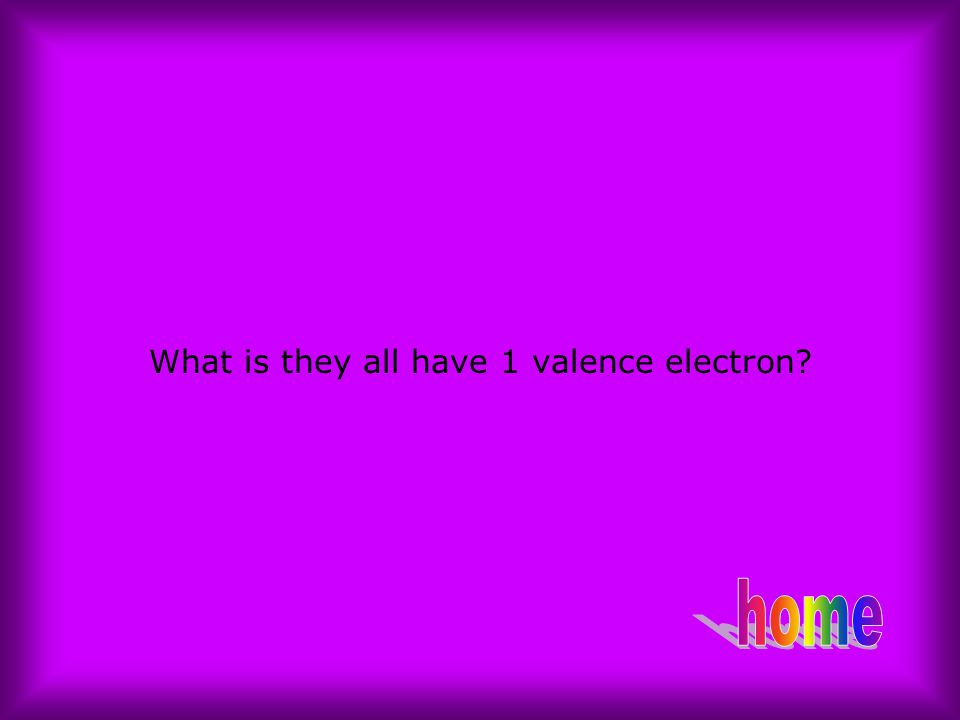 What is they all have 1 valence electron