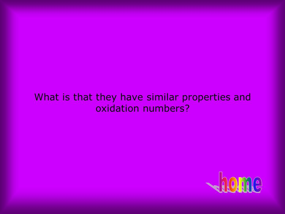 What is that they have similar properties and oxidation numbers