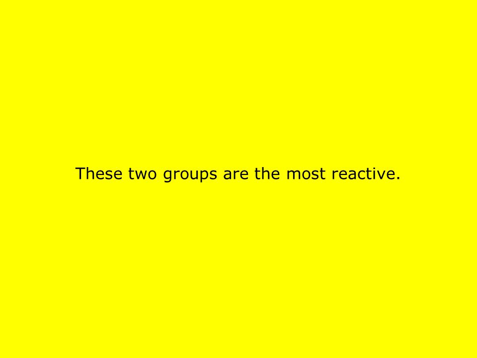 These two groups are the most reactive.