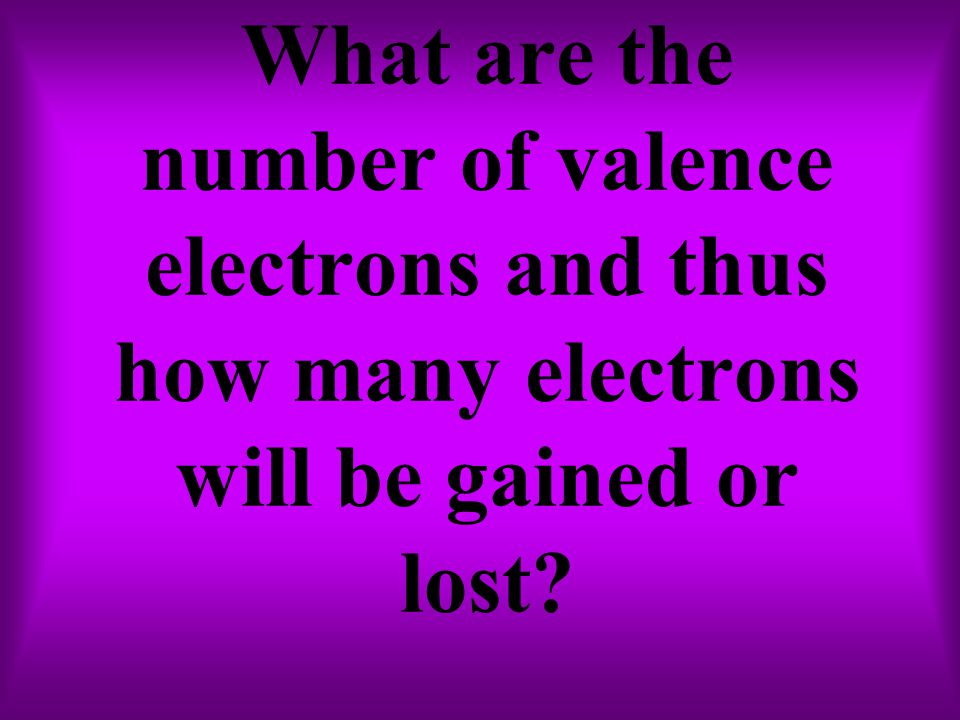 What are the number of valence electrons and thus how many electrons will be gained or lost