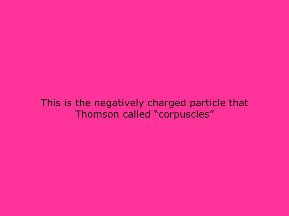 This is the negatively charged particle that Thomson called corpuscles