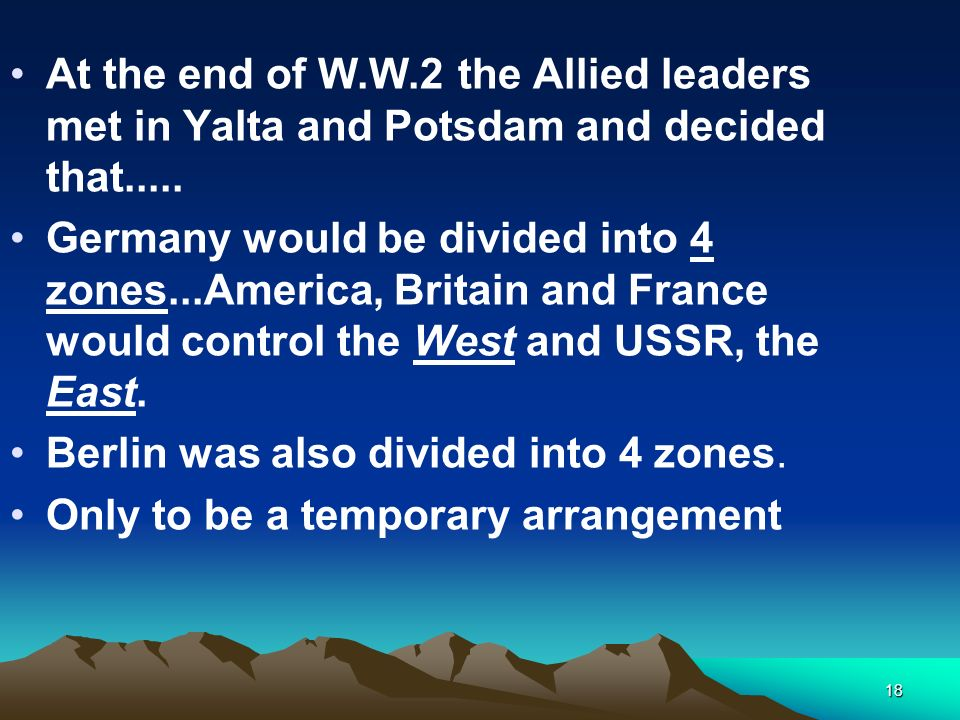 At the end of W.W.2 the Allied leaders met in Yalta and Potsdam and decided that.....