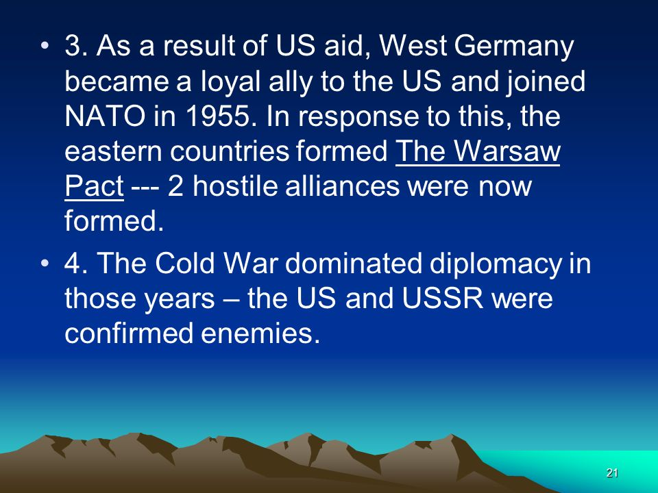 3. As a result of US aid, West Germany became a loyal ally to the US and joined NATO in 1955. In response to this, the eastern countries formed The Warsaw Pact --- 2 hostile alliances were now formed.