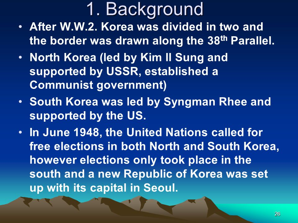 1. Background After W.W.2. Korea was divided in two and the border was drawn along the 38th Parallel.