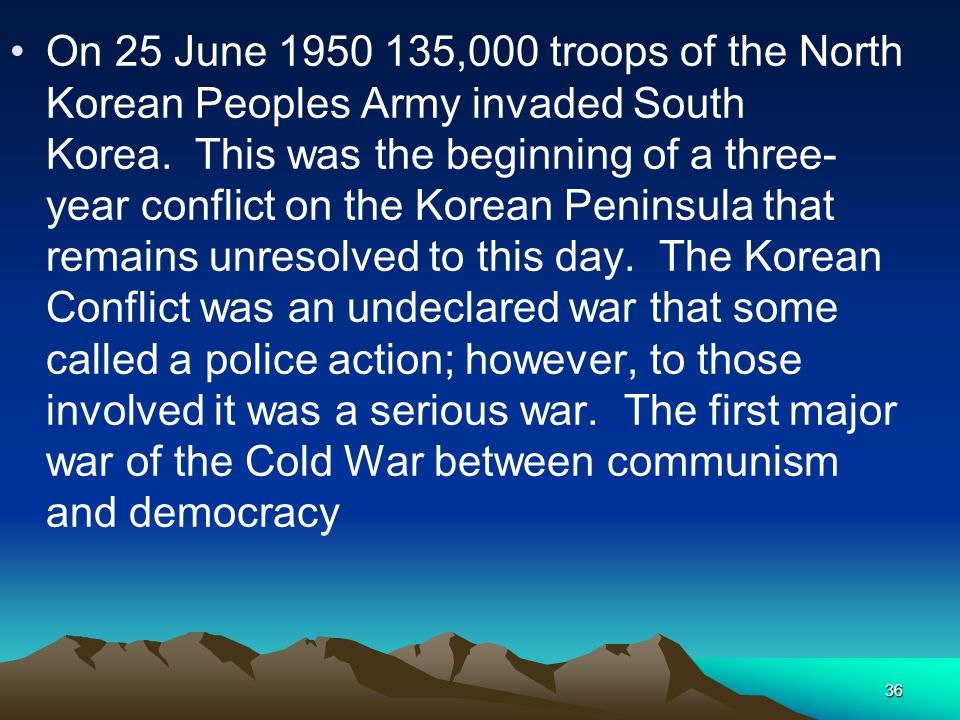 On 25 June 1950 135,000 troops of the North Korean Peoples Army invaded South Korea. This was the beginning of a three-year conflict on the Korean Peninsula that remains unresolved to this day. The Korean Conflict was an undeclared war that some called a police action; however, to those involved it was a serious war. The first major war of the Cold War between communism and democracy