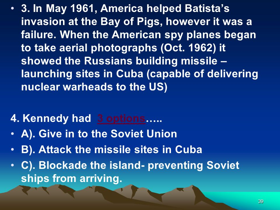 3. In May 1961, America helped Batista's invasion at the Bay of Pigs, however it was a failure. When the American spy planes began to take aerial photographs (Oct. 1962) it showed the Russians building missile – launching sites in Cuba (capable of delivering nuclear warheads to the US)