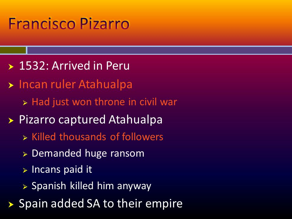 Francisco Pizarro 1532: Arrived in Peru Incan ruler Atahualpa