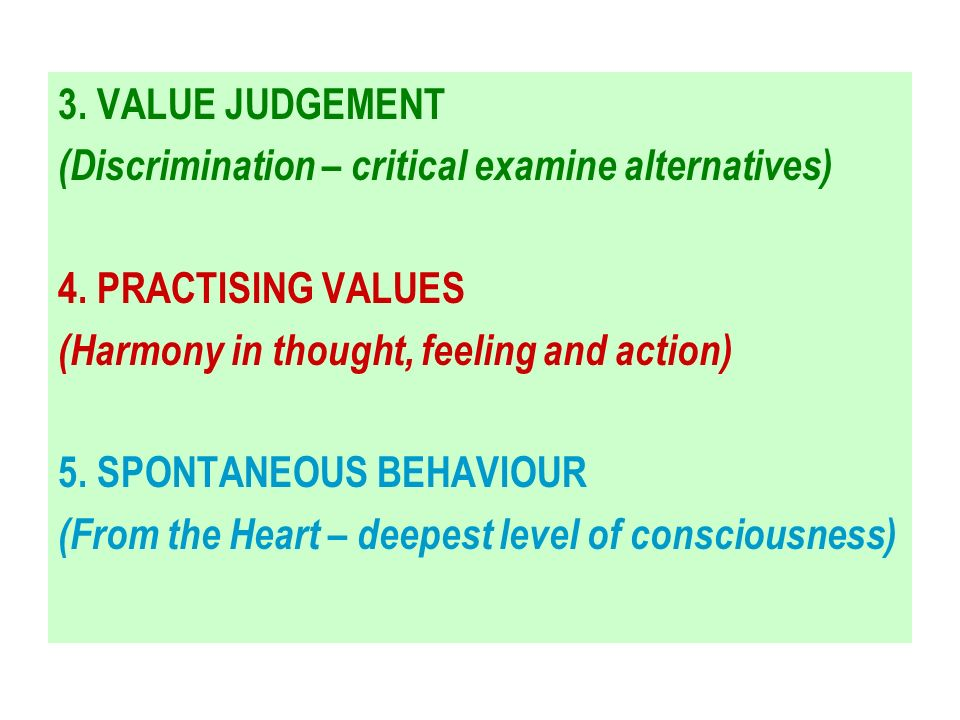 3. VALUE JUDGEMENT (Discrimination – critical examine alternatives) 4. PRACTISING VALUES. (Harmony in thought, feeling and action)
