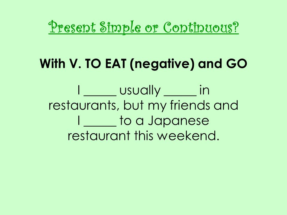 Present Simple or Continuous With V. TO EAT (negative) and GO