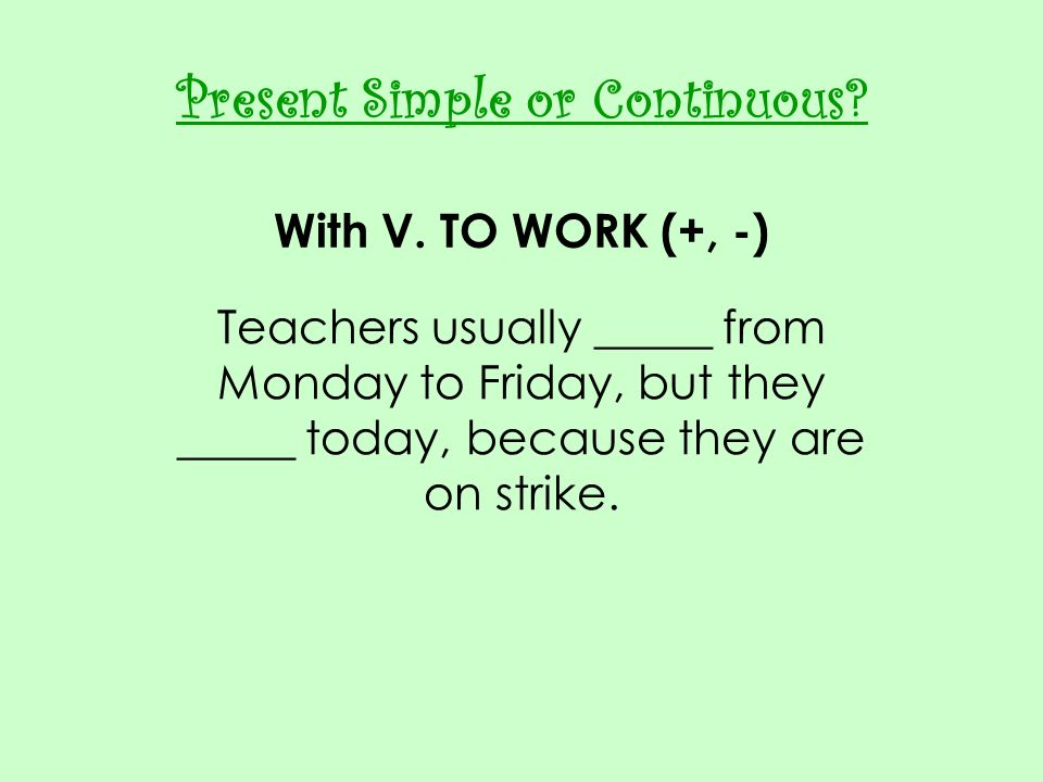 Present Simple or Continuous With V. TO WORK (+, -)