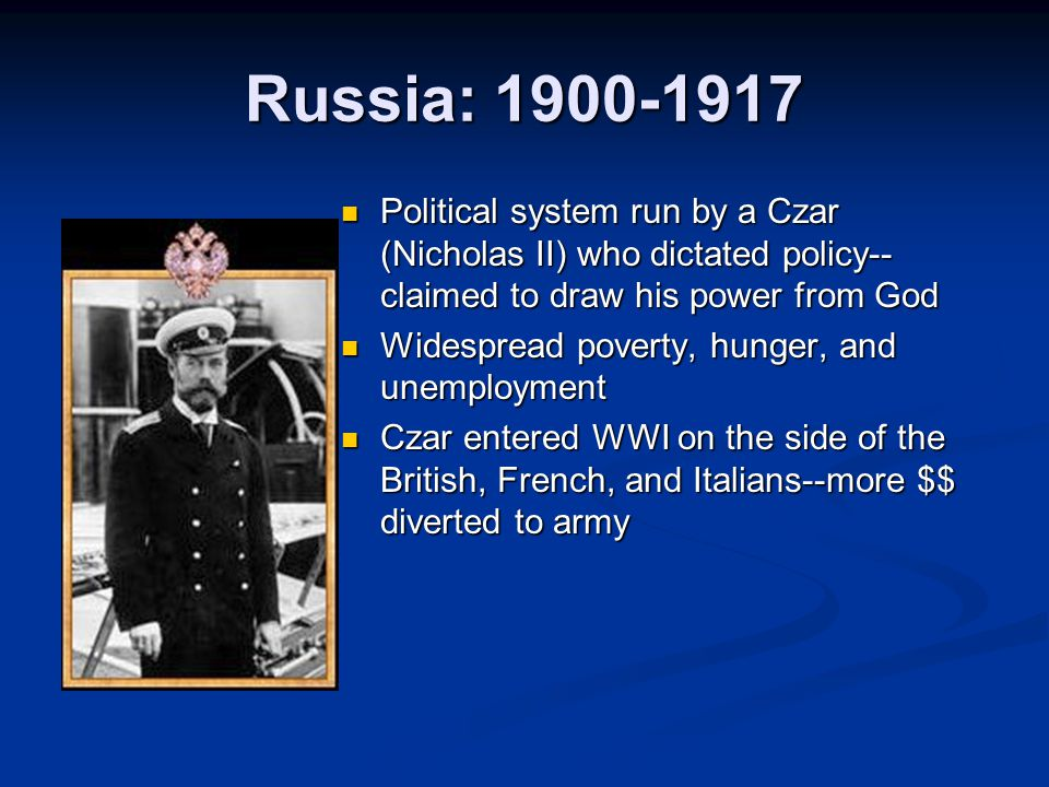 Russia: 1900-1917 Political system run by a Czar (Nicholas II) who dictated policy--claimed to draw his power from God.