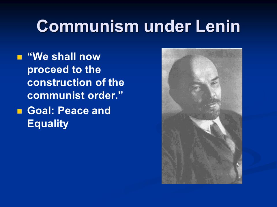 Communism under Lenin We shall now proceed to the construction of the communist order. Goal: Peace and Equality.