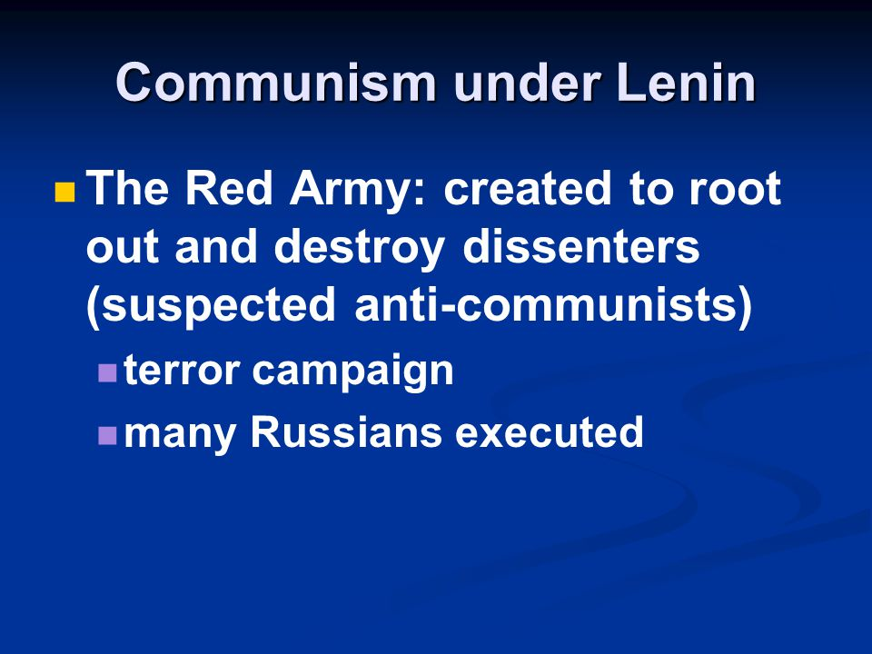 Communism under Lenin The Red Army: created to root out and destroy dissenters (suspected anti-communists)