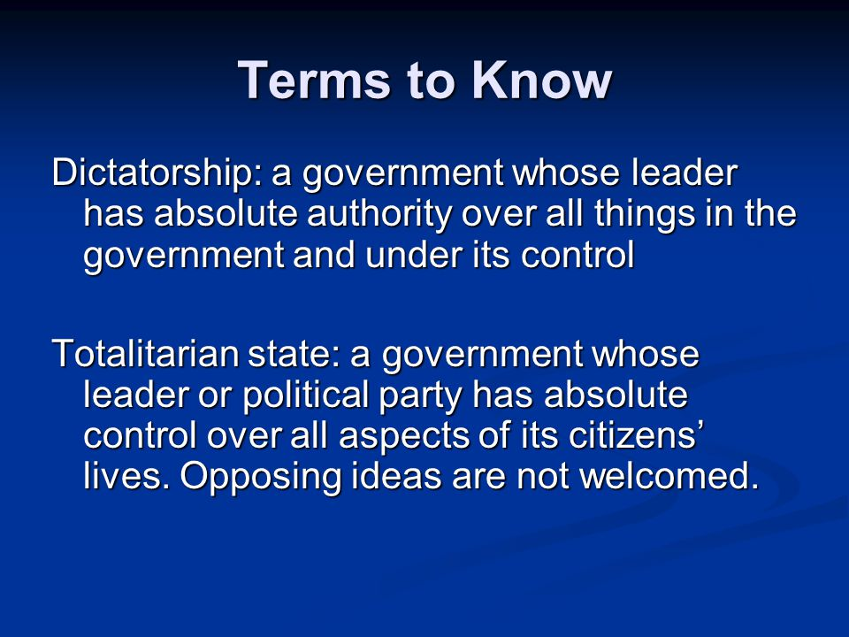 Terms to Know Dictatorship: a government whose leader has absolute authority over all things in the government and under its control.