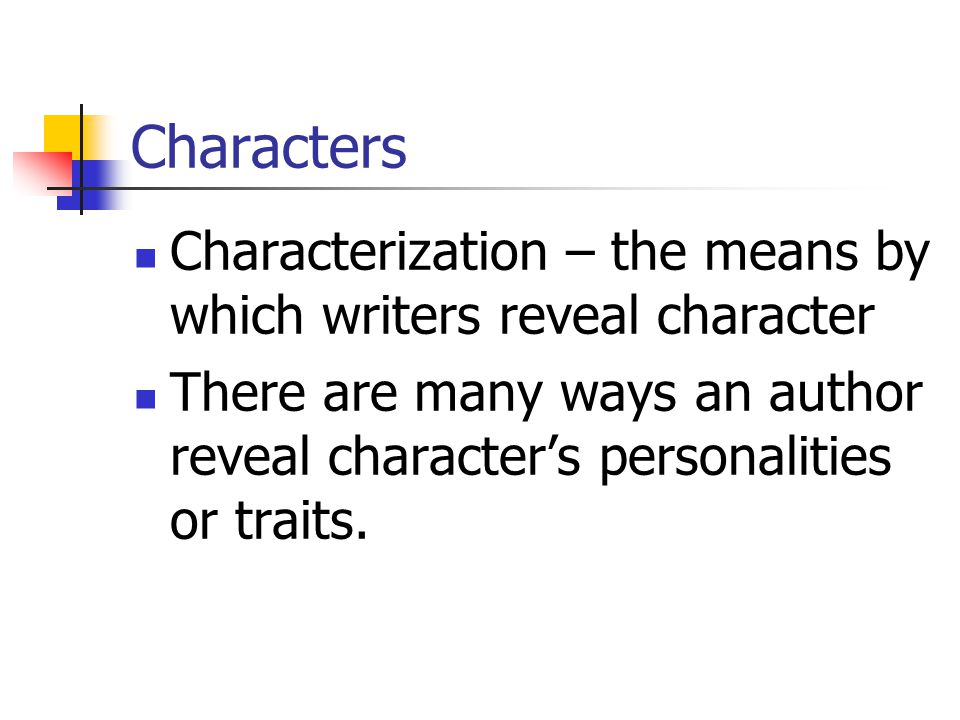 Characters Characterization – the means by which writers reveal character.