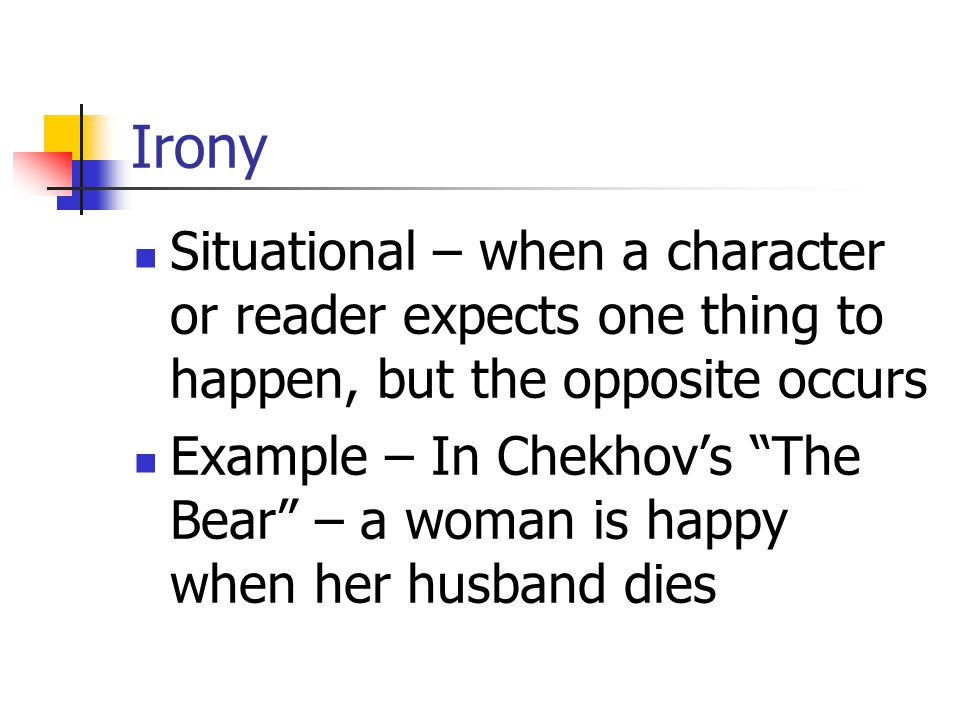 Irony Situational – when a character or reader expects one thing to happen, but the opposite occurs.