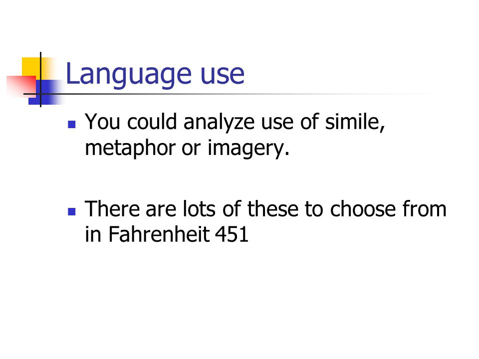 Language use You could analyze use of simile, metaphor or imagery.