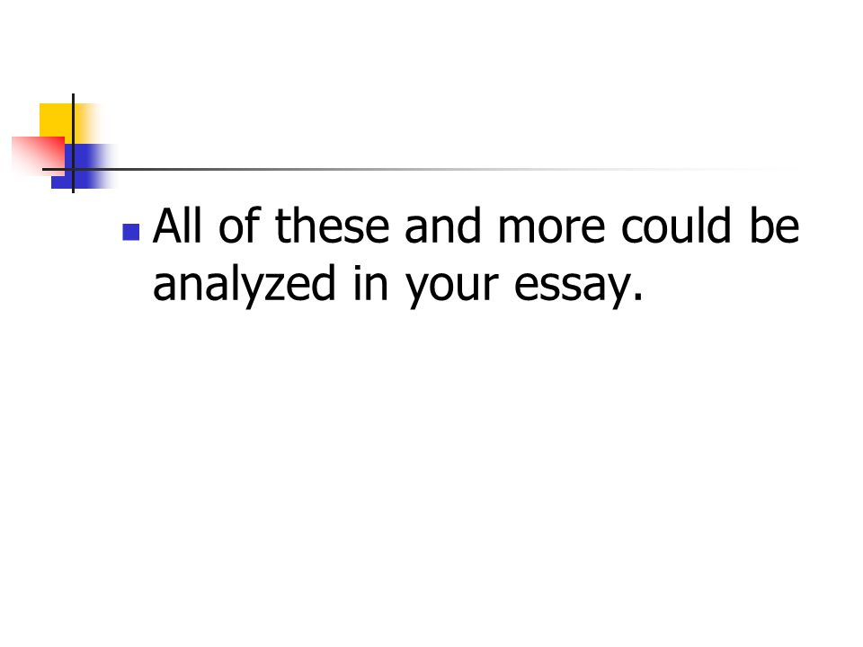 All of these and more could be analyzed in your essay.