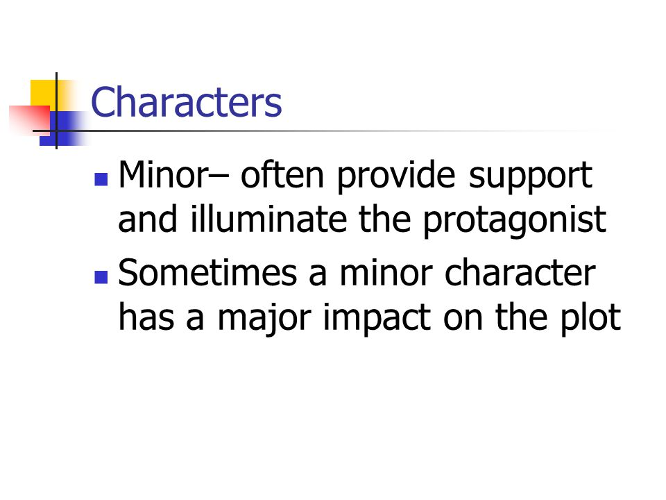 Characters Minor– often provide support and illuminate the protagonist