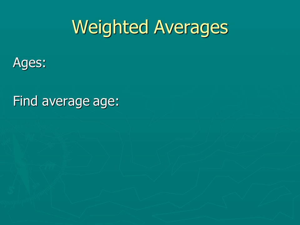 Weighted Averages Ages: Find average age: