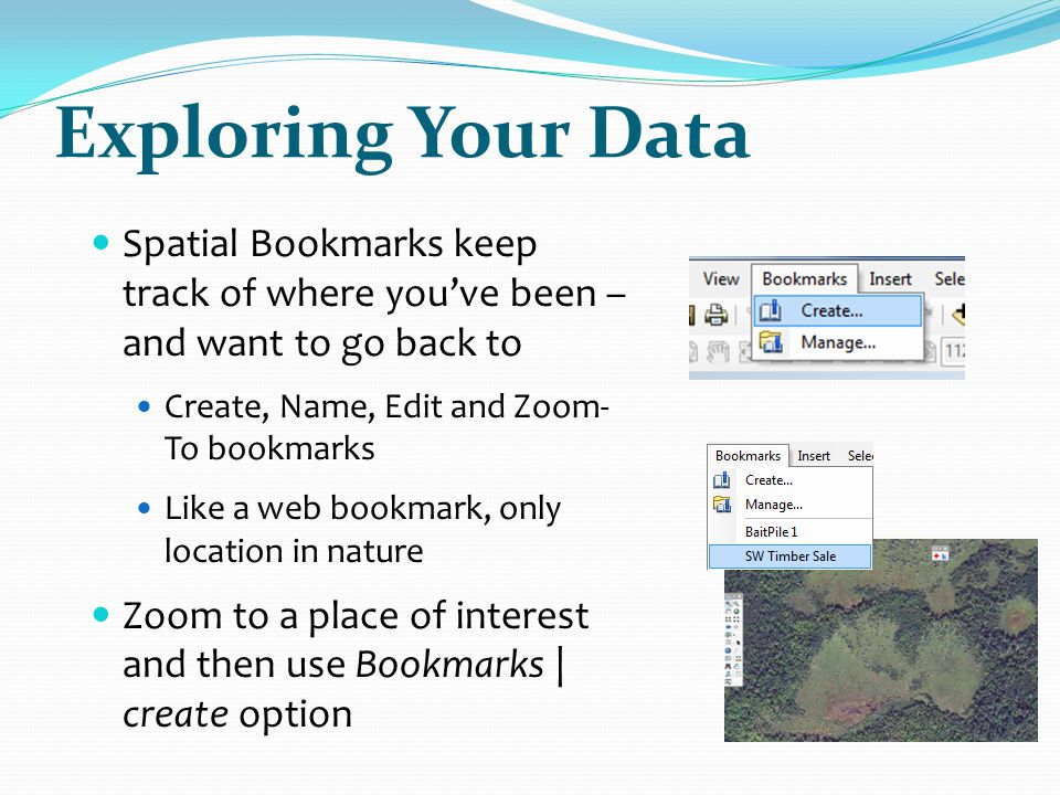 Exploring Your Data Spatial Bookmarks keep track of where you've been – and want to go back to. Create, Name, Edit and Zoom-To bookmarks.