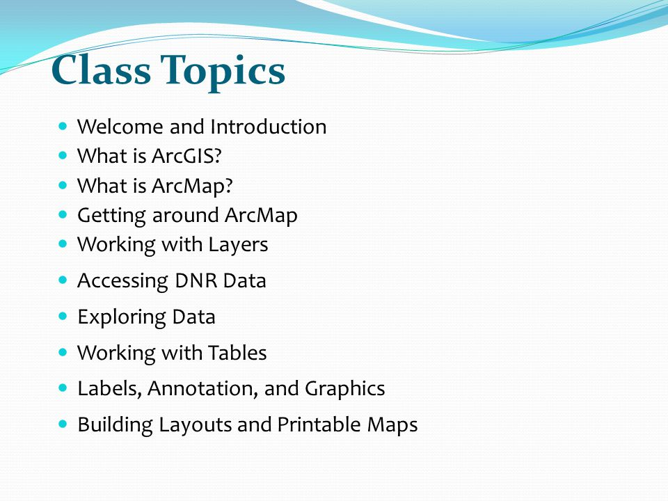 Class Topics Welcome and Introduction What is ArcGIS What is ArcMap